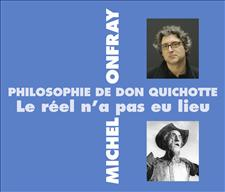 PHILOSOPHIE DE DON QUICHOTTE - LE R�EL N�A PAS EU LIEU - MICHEL ONFRAY